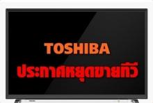 โตชิบา ไทยแลนด์ ประกาศหยุดขายทีวี ไม่รับซ่อม-งดจำหน่ายอะไหล่