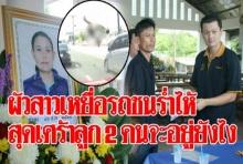 ผัวสาวเหยื่อรถชนตอนคุยมือถือร่ำไห้ สุดเศร้าลูก 2 คนจะอยู่อย่างไร