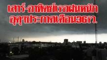 เสาร์ อาทิตย์นี้เจอฝนถล่มหนักแน่!! อุตุฯประกาศเตือน36จว. กทม.ก็โดนด้วย