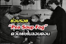 ย้อนรอย Pea Soup Fog หมอกควันพิษในประวัติศาสตร์ลอนดอนที่คร่าชีวิตผู้คนนับหมื่น!