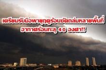 ด่วนที่สุด!!!กรมอุตุฯเตือน เตรียมรับมือพายุฤดูร้อนซัดถล่มหลายพื้นที่ อากาศร้อนทะลุ 40 องศา!!