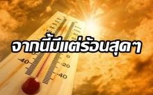 จากนี้มีแต่ร้อนสุดๆ!! กรมอุตุฯ เผยแทบทุกจังหวัดทะลุ 35 องศา กทม.ก็ระอุไม่แพ้กัน