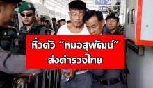 ซาตานในคราบนักบุญ!ตำรวจเมียนมาหิ้วตัว หมอสุพัฒน์ ส่งตำรวจไทย