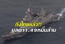 ถึงไทยแล้ว! เรือหลวงภูมิพลอดุลยเดช มูลค่า 1.49 หมื่นล้าน
