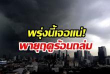 จอแน่! กรมอุตุฯ เตือนพายุฤดูร้อนซัดไทย ฝนถล่ม-ลูกเห็บตก ระวังอันตรายไว้