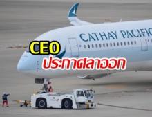 พิษม็อบฮ่องกง! ซีอีโอและผู้บริหารระดับสูงของ Cathay Pacific ประกาศลาออกจากตำแหน่ง