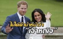 เมแกน มาร์เคิล จะไม่ได้รับคำนำหน้าว่าเจ้าหญิง หลังเสกสมรสกับเจ้าชายแฮร์รี่