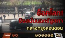 ช็อคโลก!เกิดเหตุ กราดยิงใจกลางกรุงลอนดอน! สถานทูตฯ เตือนคนไทย !